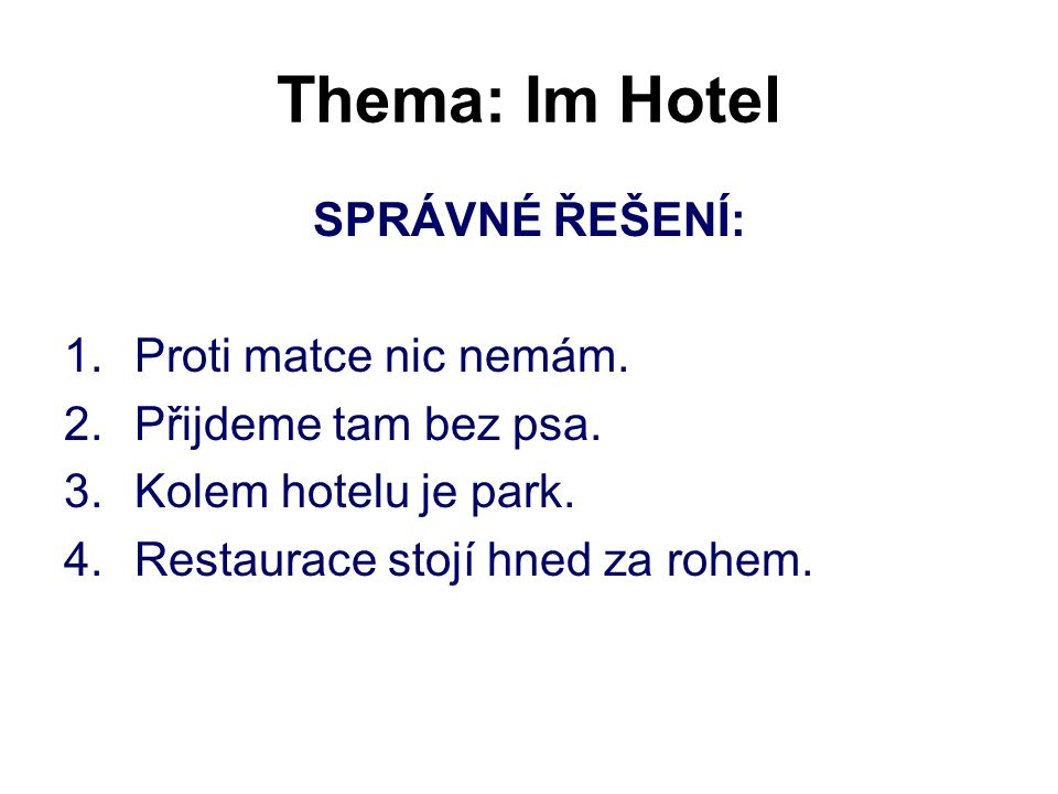 Thema: Im Hotel SPRÁVNÉ ŘEŠENÍ: 1.Proti matce nic nemám. 2.Přijdeme tam bez psa. 3.Kolem hotelu je park. 4.Restaurace stojí hned za rohem.
