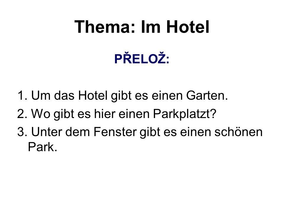 Thema: Im Hotel PŘELOŽ: 1. Um das Hotel gibt es einen Garten. 2. Wo gibt es hier einen Parkplatzt? 3. Unter dem Fenster gibt es einen schönen Park.