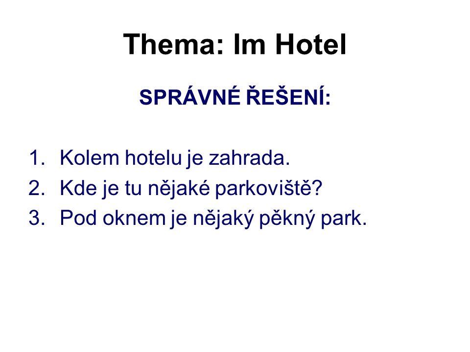 Thema: Im Hotel SPRÁVNÉ ŘEŠENÍ: 1.Kolem hotelu je zahrada. 2.Kde je tu nějaké parkoviště? 3.Pod oknem je nějaký pěkný park.