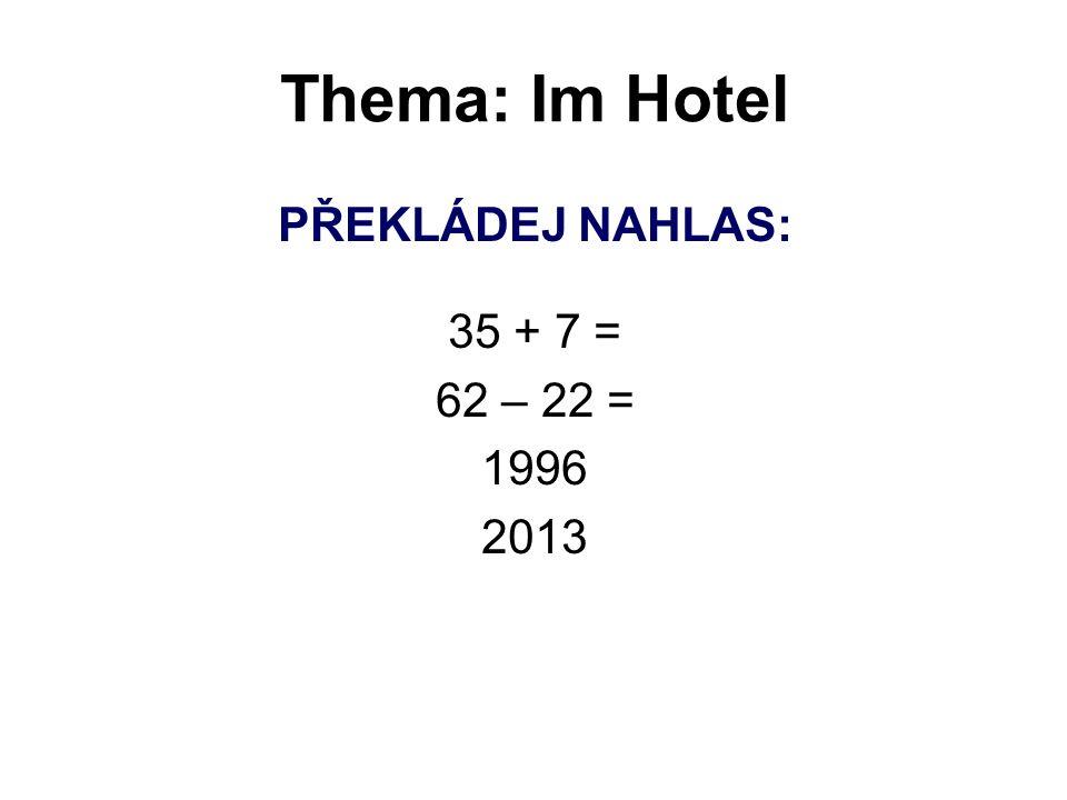 Thema: Im Hotel PŘEKLÁDEJ NAHLAS: 35 + 7 = 62 – 22 = 1996 2013