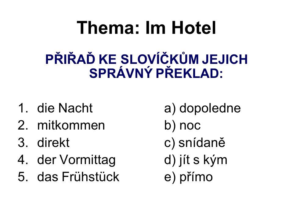 Thema: Im Hotel PŘIŘAĎ KE SLOVÍČKŮM JEJICH SPRÁVNÝ PŘEKLAD: 1.die Nachta) dopoledne 2.mitkommenb) noc 3.direktc) snídaně 4.der Vormittag d) jít s kým 5.das Frühstücke) přímo