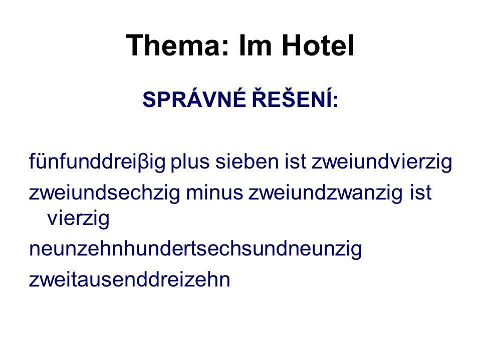 Thema: Im Hotel SPRÁVNÉ ŘEŠENÍ: fünfunddreiβig plus sieben ist zweiundvierzig zweiundsechzig minus zweiundzwanzig ist vierzig neunzehnhundertsechsundn