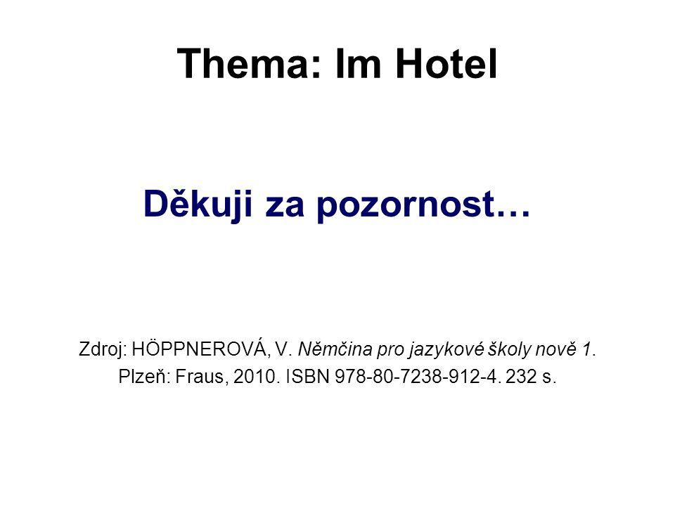 Thema: Im Hotel Děkuji za pozornost… Zdroj: HÖPPNEROVÁ, V. Němčina pro jazykové školy nově 1. Plzeň: Fraus, 2010. ISBN 978-80-7238-912-4. 232 s.