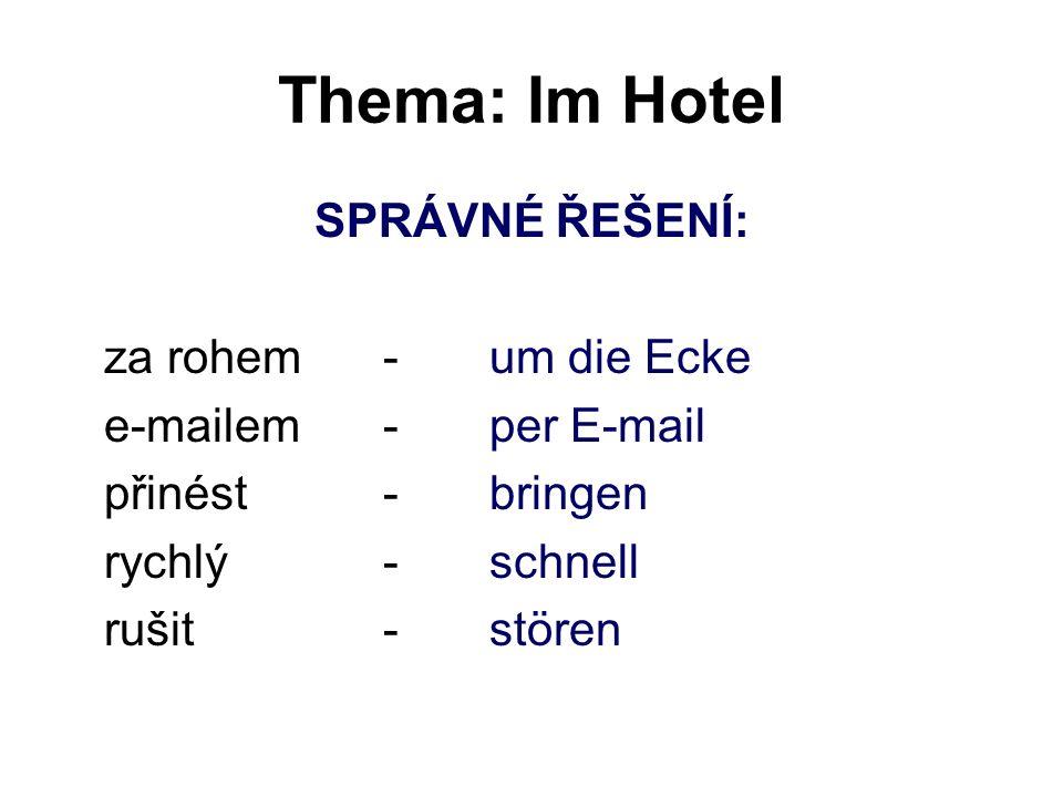 Thema: Im Hotel SPRÁVNÉ ŘEŠENÍ: za rohem-um die Ecke e-mailem-per E-mail přinést-bringen rychlý-schnell rušit-stören