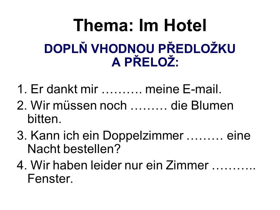 Thema: Im Hotel DOPLŇ VHODNOU PŘEDLOŽKU A PŘELOŽ: 1. Er dankt mir ………. meine E-mail. 2. Wir müssen noch ……… die Blumen bitten. 3. Kann ich ein Doppelz