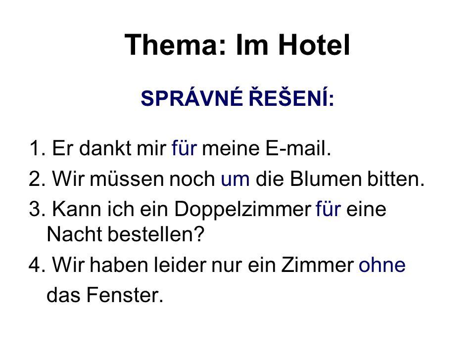 Thema: Im Hotel SPRÁVNÉ ŘEŠENÍ: 1. Er dankt mir für meine E-mail. 2. Wir müssen noch um die Blumen bitten. 3. Kann ich ein Doppelzimmer für eine Nacht