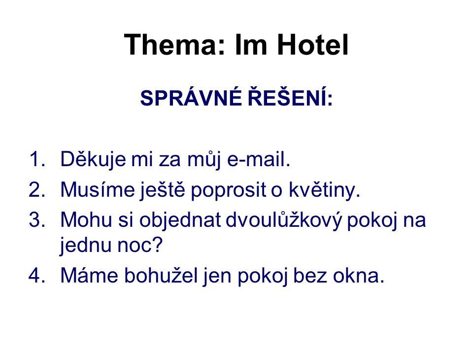 Thema: Im Hotel SPRÁVNÉ ŘEŠENÍ: 1.Děkuje mi za můj e-mail. 2.Musíme ještě poprosit o květiny. 3.Mohu si objednat dvoulůžkový pokoj na jednu noc? 4.Mám