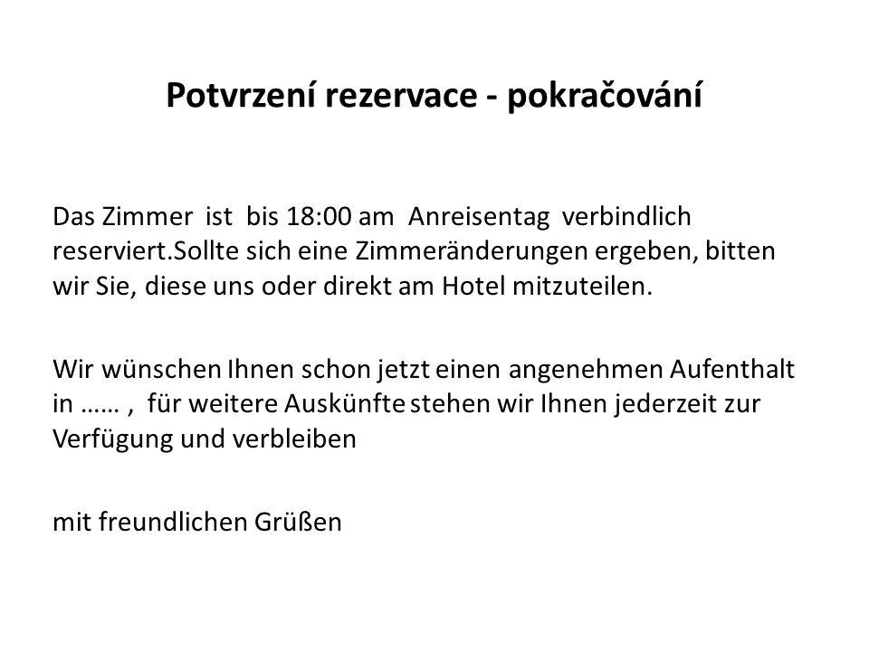 Potvrzení rezervace - pokračování Das Zimmer ist bis 18:00 am Anreisentag verbindlich reserviert.Sollte sich eine Zimmeränderungen ergeben, bitten wir Sie, diese uns oder direkt am Hotel mitzuteilen.