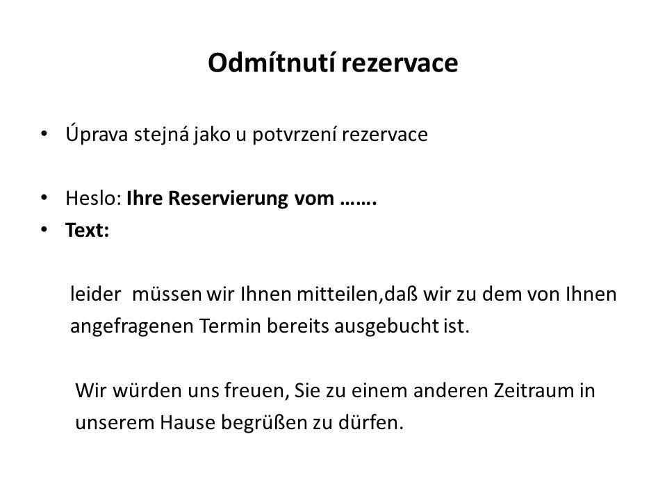 Odmítnutí rezervace Úprava stejná jako u potvrzení rezervace Heslo: Ihre Reservierung vom ……. Text: leider müssen wir Ihnen mitteilen,daß wir zu dem v