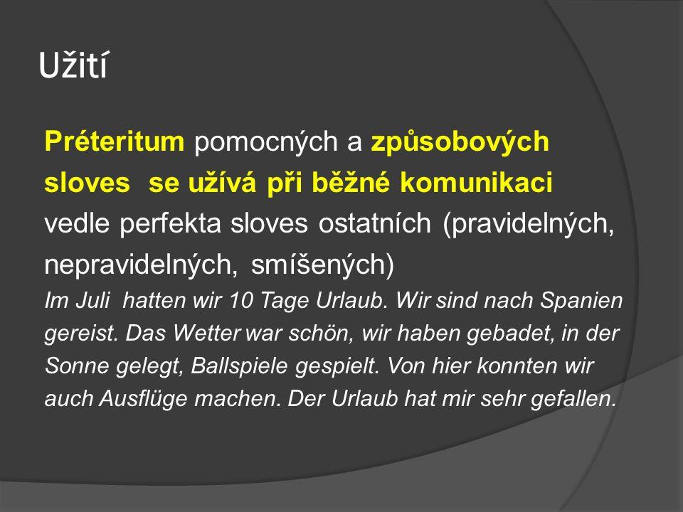 Užití Préteritum pomocných a způsobových sloves se užívá při běžné komunikaci vedle perfekta sloves ostatních (pravidelných, nepravidelných, smíšených) Im Juli hatten wir 10 Tage Urlaub.