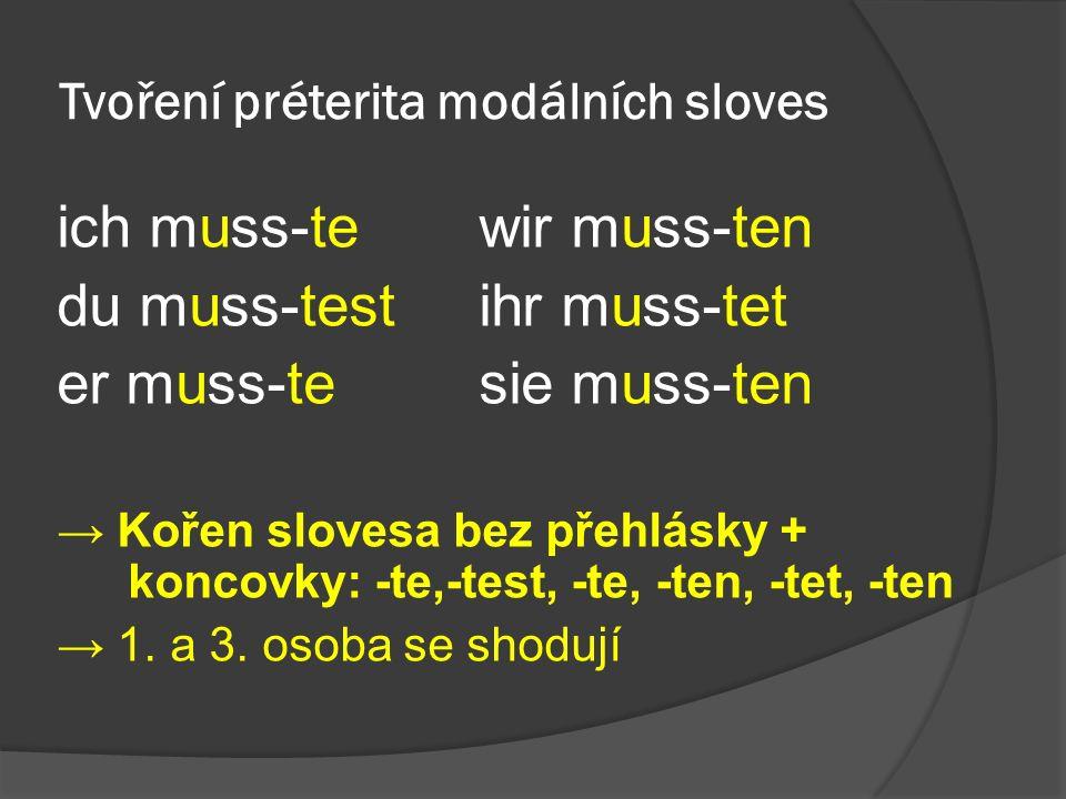 Tvoření préterita modálních sloves ich muss-tewir muss-ten du muss-testihr muss-tet er muss-te sie muss-ten → Kořen slovesa bez přehlásky + koncovky: -te,-test, -te, -ten, -tet, -ten → 1.