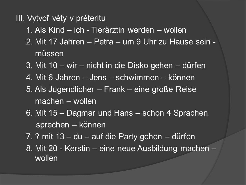 III. Vytvoř věty v préteritu 1. Als Kind – ich - Tierärztin werden – wollen 2.