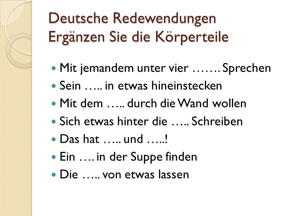 Deutsche Redewendungen Ergänzen Sie die Körperteile Mit jemandem unter vier ……. Sprechen Sein ….. in etwas hineinstecken Mit dem ….. durch die Wand wo