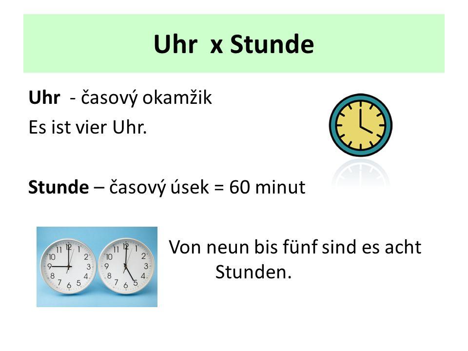 Uhr x Stunde Uhr - časový okamžik Es ist vier Uhr. Stunde – časový úsek = 60 minut Von neun bis fünf sind es acht ssssssssssStunden.