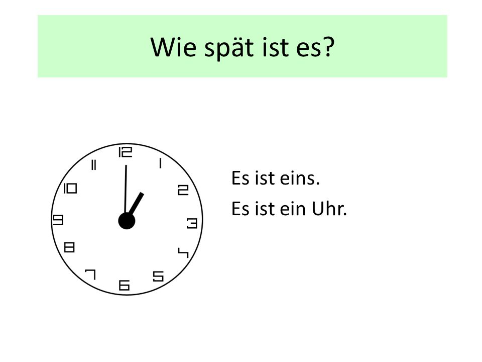 Wie spät ist es? Es ist eins. Es ist ein Uhr.
