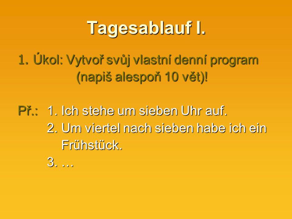 Tagesablauf I. 1. Úkol: Vytvoř svůj vlastní denní program (napiš alespoň 10 vět).