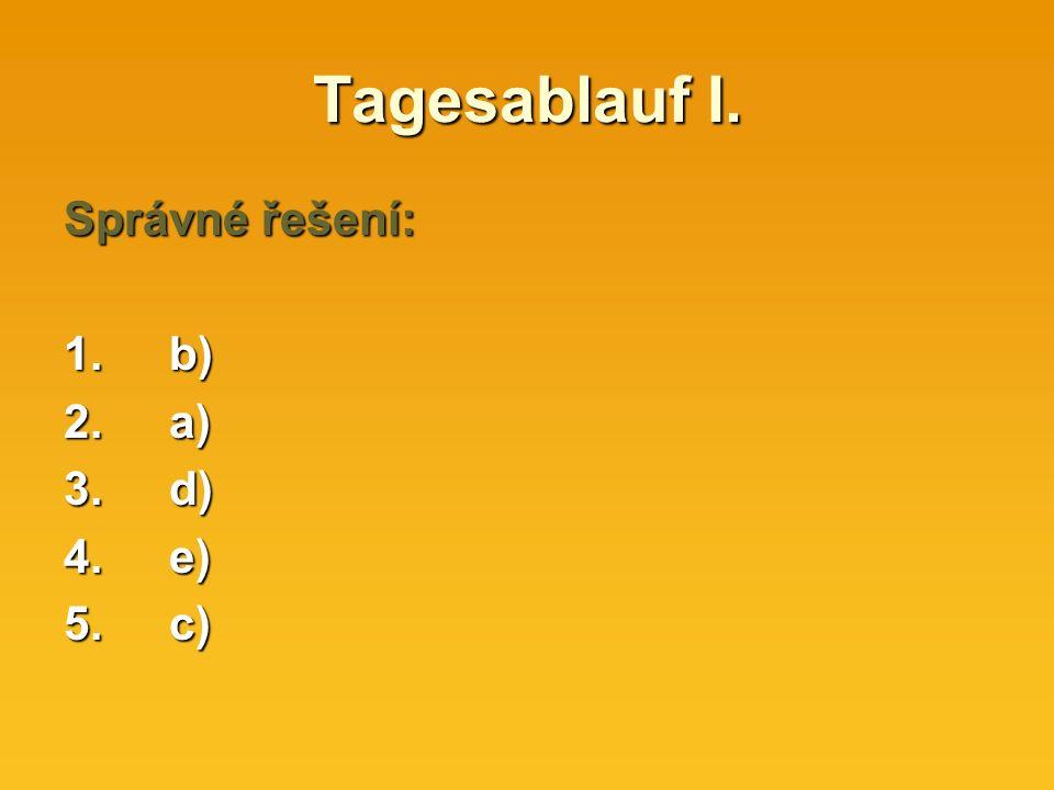 Tagesablauf I. Správné řešení: 1.b) 2.a) 3.d) 4.e) 5.c)