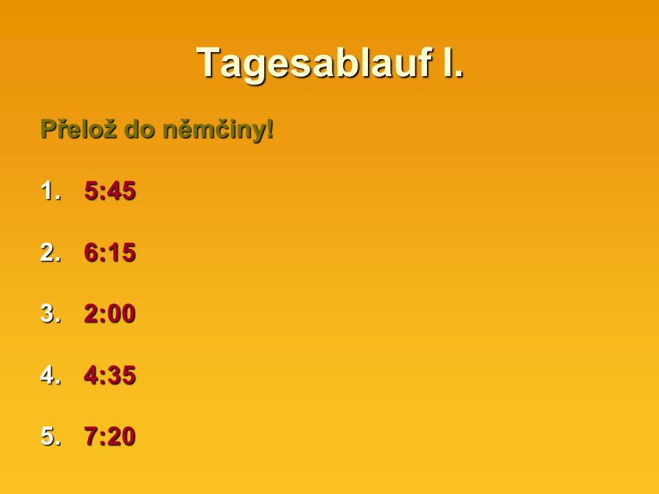 Tagesablauf I. Přelož do němčiny! 1.5:45 2.6:15 3.2:00 4.4:35 5.7:20