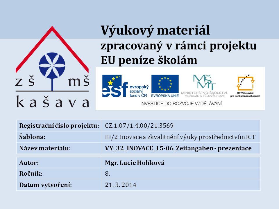 Výukový materiál zpracovaný v rámci projektu EU peníze školám Registrační číslo projektu:CZ.1.07/1.4.00/21.3569 Šablona:III/2 Inovace a zkvalitnění výuky prostřednictvím ICT Název materiálu:VY_32_INOVACE_15-06_Zeitangaben - prezentace Autor:Mgr.