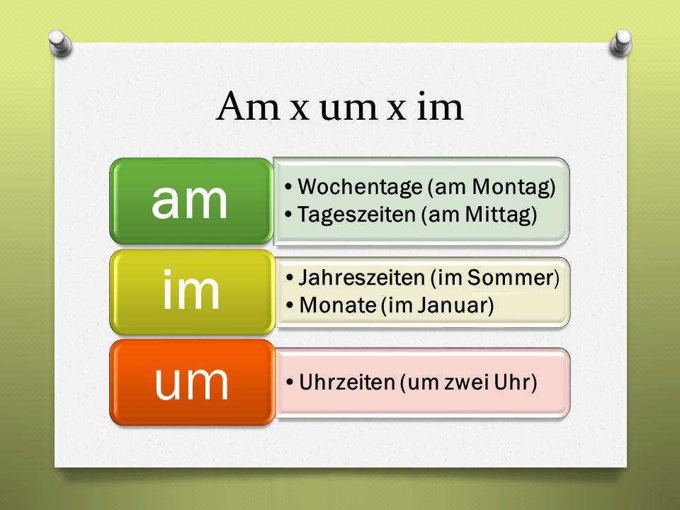 Am x um x im Wochentage (am Montag) Tageszeiten (am Mittag) am Jahreszeiten (im Sommer) Monate (im Januar) im Uhrzeiten (um zwei Uhr) um