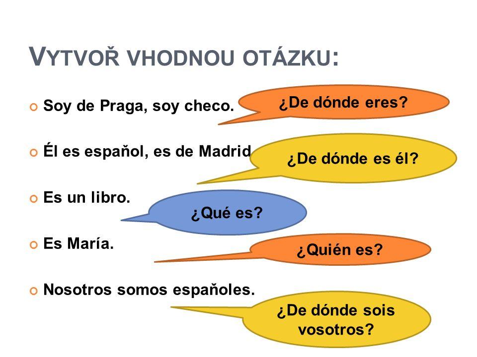 V YTVOŘ VHODNOU OTÁZKU : Soy de Praga, soy checo. Él es espaňol, es de Madrid.