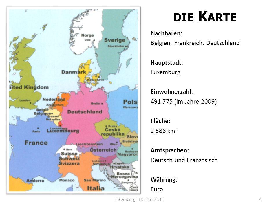 DIE K ARTE Nachbaren: Belgien, Frankreich, Deutschland Hauptstadt: Luxemburg Einwohnerzahl: 491 775 (im Jahre 2009) Fläche: 2 586 km ² Amtsprachen: Deutsch und Französisch Währung: Euro 4Luxemburg, Liechtenstein