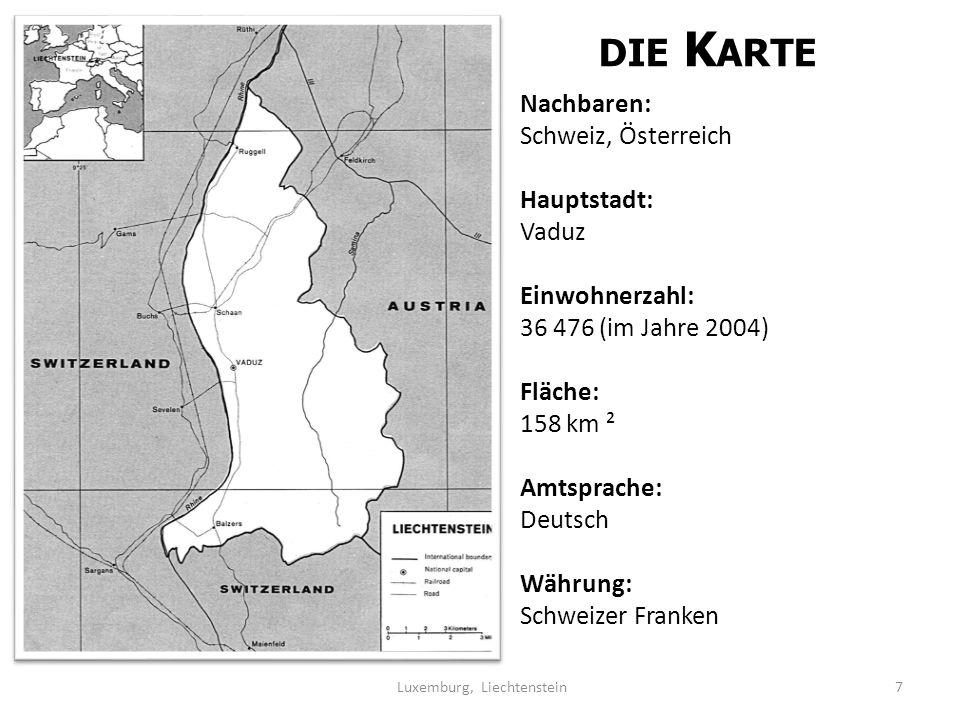 DIE K ARTE Nachbaren: Schweiz, Österreich Hauptstadt: Vaduz Einwohnerzahl: 36 476 (im Jahre 2004) Fläche: 158 km ² Amtsprache: Deutsch Währung: Schweizer Franken 7 Luxemburg, Liechtenstein