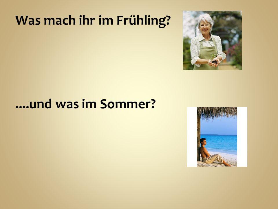 Was mach ihr im Frühling?....und was im Sommer?