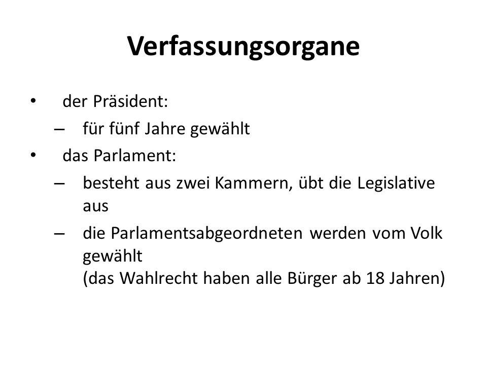 Verfassungsorgane der Präsident: – für fünf Jahre gewählt das Parlament: – besteht aus zwei Kammern, übt die Legislative aus – die Parlamentsabgeordneten werden vom Volk gewählt (das Wahlrecht haben alle Bürger ab 18 Jahren)