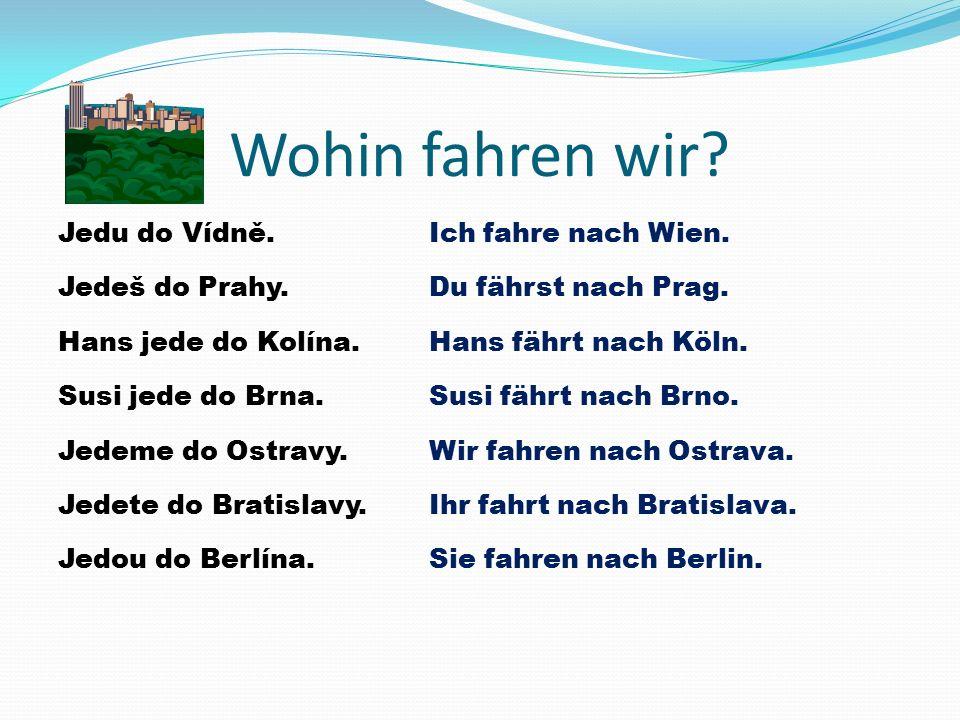 Wohin fahren wir? Jedu do Vídně. Jedeš do Prahy. Hans jede do Kolína. Susi jede do Brna. Jedeme do Ostravy. Jedete do Bratislavy. Jedou do Berlína. Ic