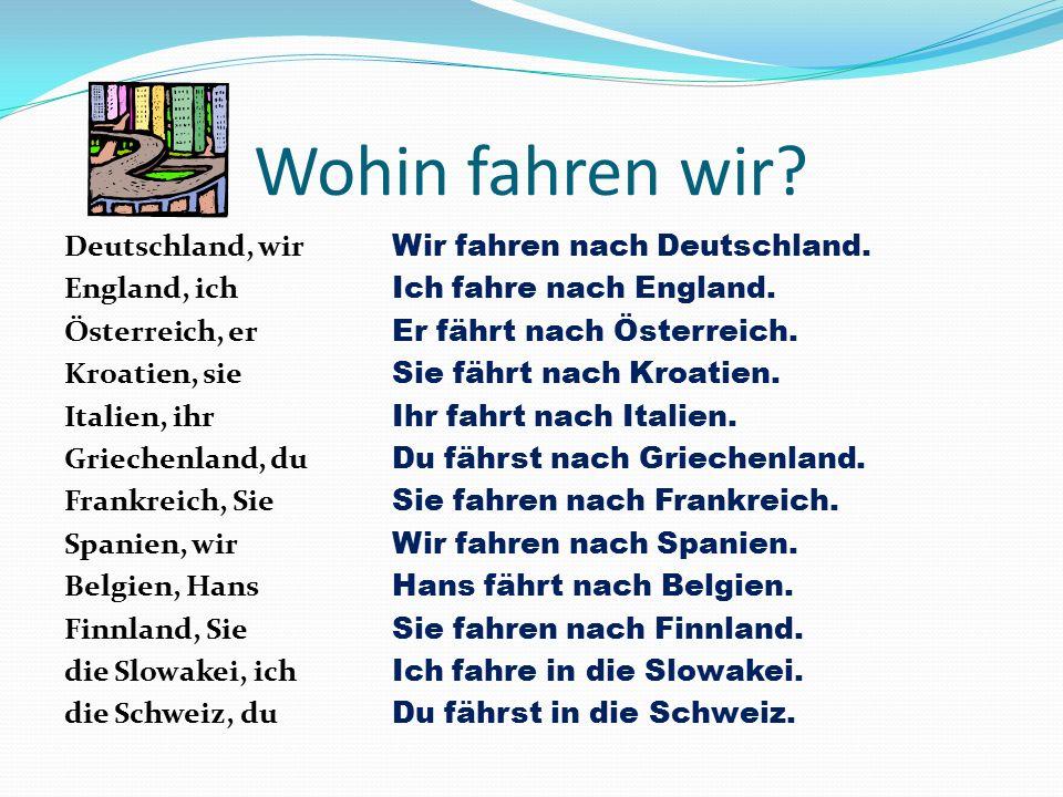 Wohin fahren wir? Deutschland, wir England, ich Österreich, er Kroatien, sie Italien, ihr Griechenland, du Frankreich, Sie Spanien, wir Belgien, Hans