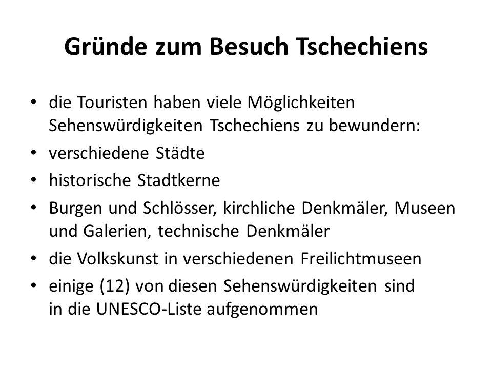 Gründe zum Besuch Tschechiens die Touristen haben viele Möglichkeiten Sehenswürdigkeiten Tschechiens zu bewundern: verschiedene Städte historische Stadtkerne Burgen und Schlösser, kirchliche Denkmäler, Museen und Galerien, technische Denkmäler die Volkskunst in verschiedenen Freilichtmuseen einige (12) von diesen Sehenswürdigkeiten sind in die UNESCO-Liste aufgenommen