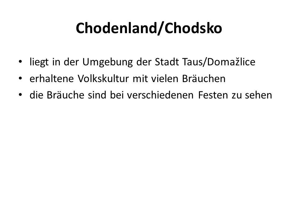 Chodenland/Chodsko liegt in der Umgebung der Stadt Taus/Domažlice erhaltene Volkskultur mit vielen Bräuchen die Bräuche sind bei verschiedenen Festen zu sehen