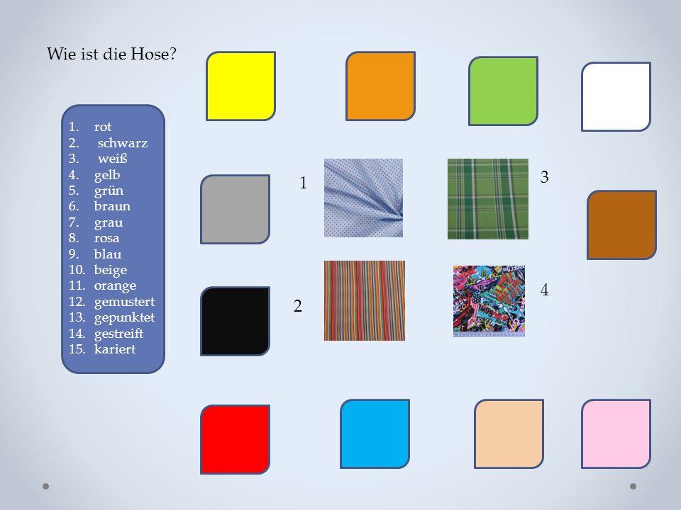 Wie ist die Hose? 1.rot 2. schwarz 3. weiß 4.gelb 5.grün 6.braun 7.grau 8.rosa 9.blau 10.beige 11.orange 12.gemustert 13.gepunktet 14.gestreift 15.kar