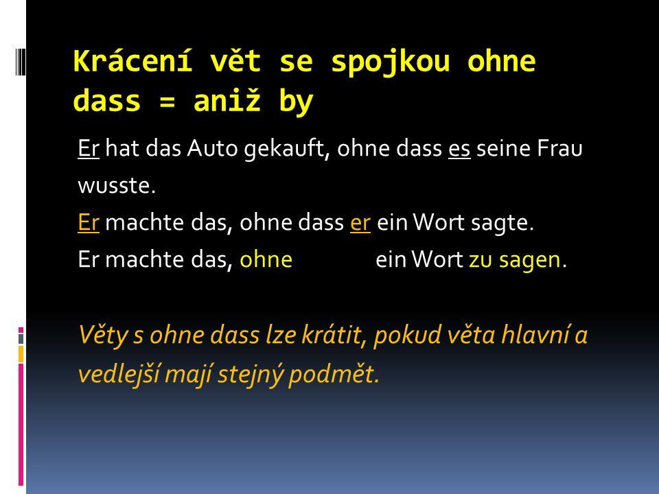 Krácení vět se spojkou ohne dass = aniž by Er hat das Auto gekauft, ohne dass es seine Frau wusste.