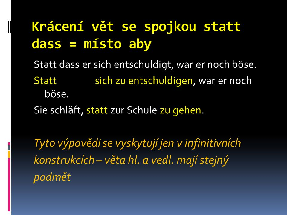 Krácení vět se spojkou statt dass = místo aby Statt dass er sich entschuldigt, war er noch böse.