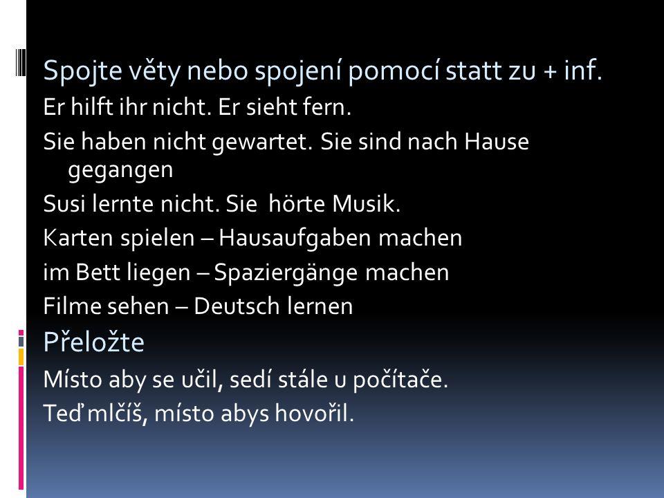 Spojte věty nebo spojení pomocí statt zu + inf. Er hilft ihr nicht.