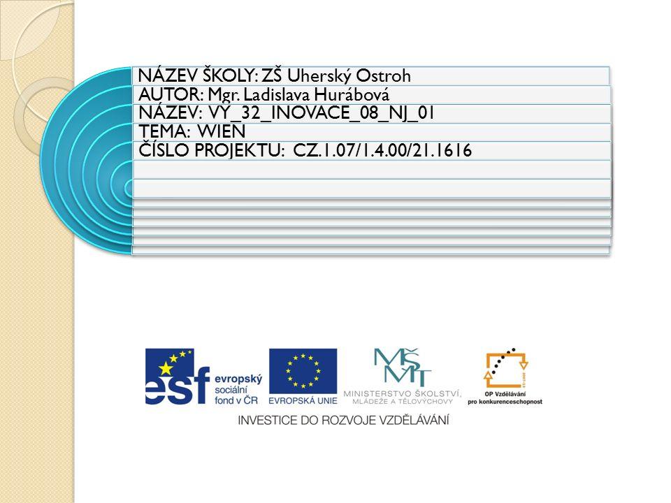 NÁZEV ŠKOLY: ZŠ Uherský Ostroh AUTOR: Mgr. Ladislava Hurábová NÁZEV: VY_32_INOVACE_08_NJ_01 TEMA: WIEN ČÍSLO PROJEKTU: CZ.1.07/1.4.00/21.1616