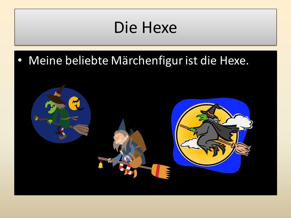 Die Hexe Meine beliebte Märchenfigur ist die Hexe.