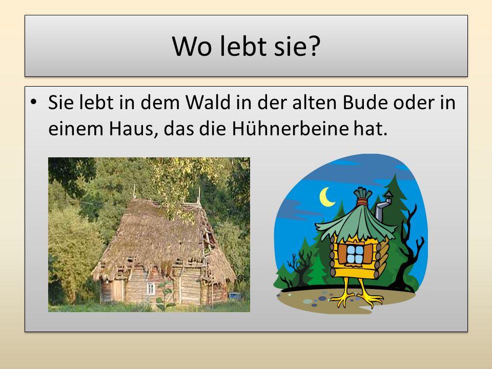 Wo lebt sie? Sie lebt in dem Wald in der alten Bude oder in einem Haus, das die Hühnerbeine hat.
