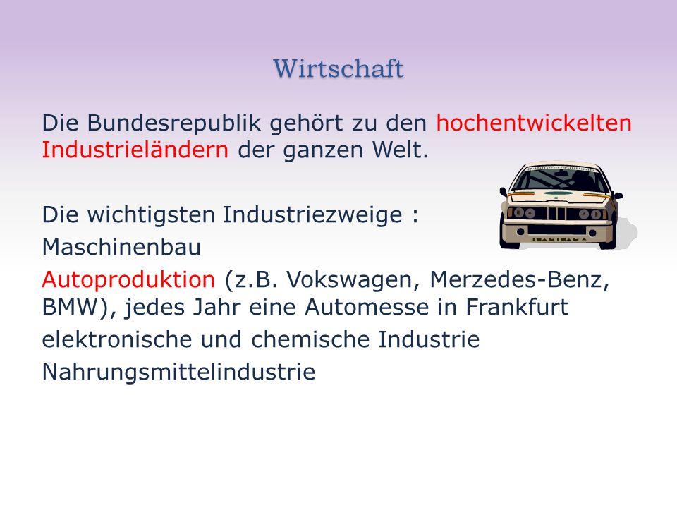 Wirtschaft Die Bundesrepublik gehört zu den hochentwickelten Industrieländern der ganzen Welt. Die wichtigsten Industriezweige : Maschinenbau Autoprod