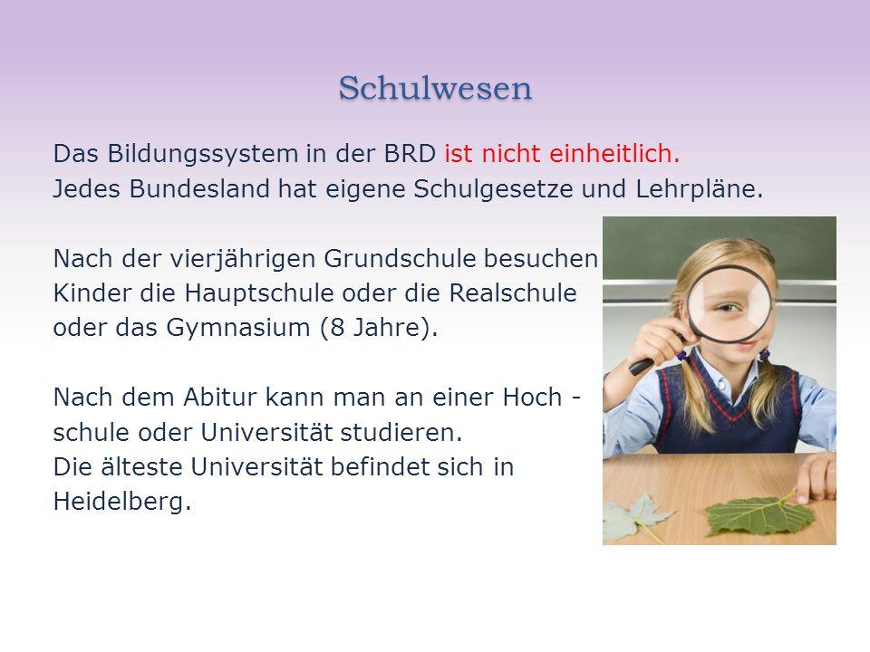 Schulwesen Das Bildungssystem in der BRD ist nicht einheitlich. Jedes Bundesland hat eigene Schulgesetze und Lehrpläne. Nach der vierjährigen Grundsch