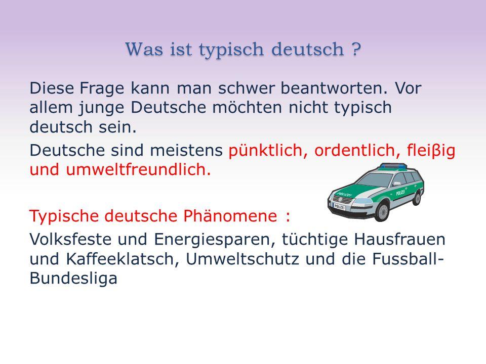 Was ist typisch deutsch ? Diese Frage kann man schwer beantworten. Vor allem junge Deutsche möchten nicht typisch deutsch sein. Deutsche sind meistens