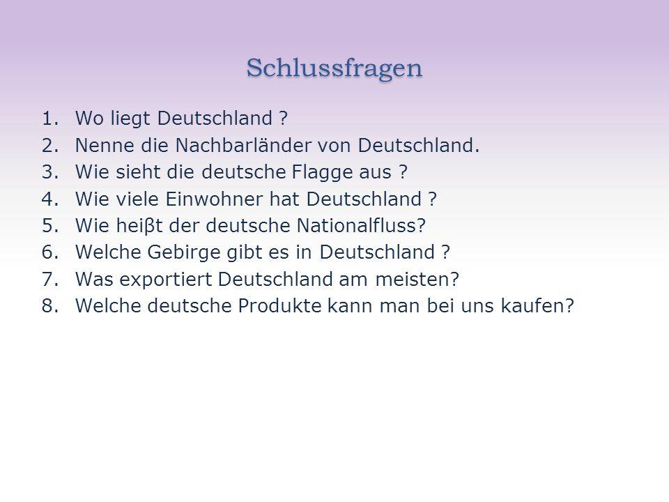 Schlussfragen 1.Wo liegt Deutschland . 2.Nenne die Nachbarländer von Deutschland.