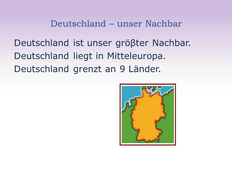 Deutschland – unser Nachbar Deutschland ist unser gröβter Nachbar. Deutschland liegt in Mitteleuropa. Deutschland grenzt an 9 Länder.