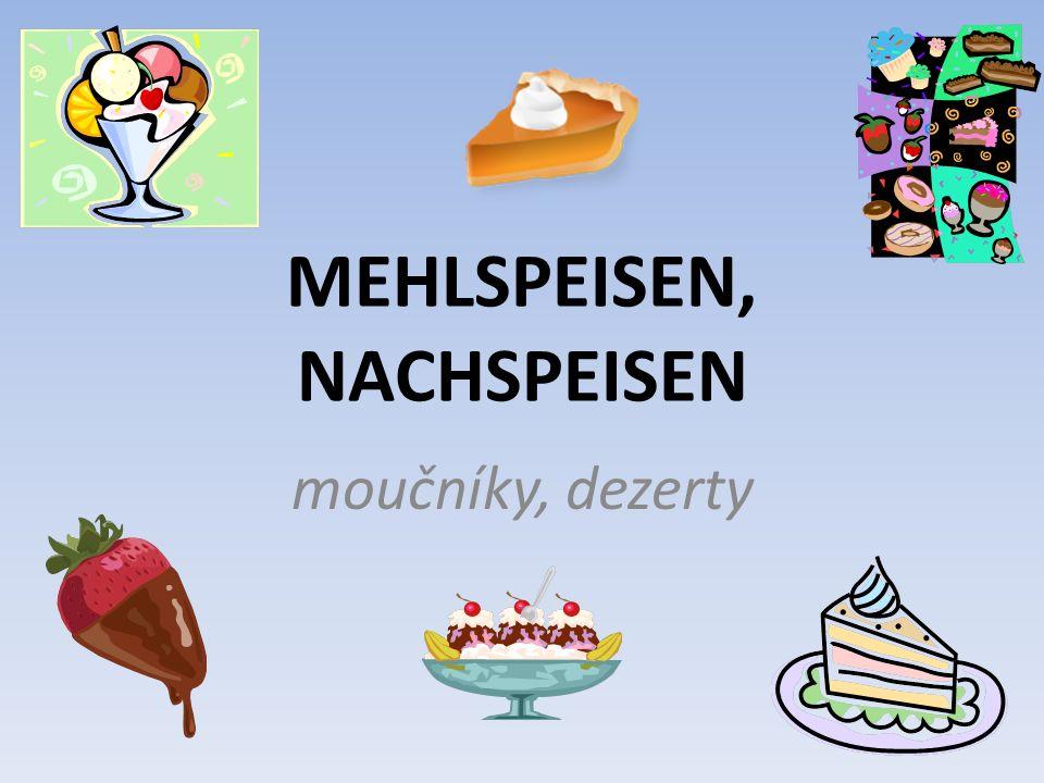 Odhadněte význam (spojte německé výrazy s českými) r Pudding r Napfkuchen Bayerische Pfannkuchen s Bischofsbrot e Äpfel in Schlafrock r Apfelstrudel r Mohnstrudel r Quarkstrudel Erdbeeren mit Schlagsahne e Linzer Torte e Haselnusstorte jablkový závin bavorské vdolečky puding jablka v županu bábovka makový závin ořechový dort linecký dort biskupský chlebíček jahody se šlehačkou tvarohový závin