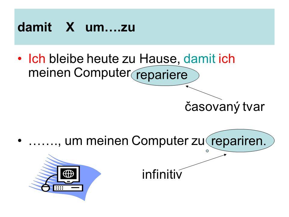damit X um….zu Ich bleibe heute zu Hause, damit ich meinen Computer časovaný tvar ……., um meinen Computer zu infinitiv repariere repariren.