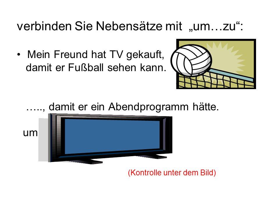 """verbinden Sie Nebensätze mit """"um…zu : Mein Freund hat TV gekauft, damit er Fußball sehen kann."""