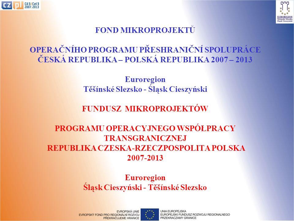 FOND MIKROPROJEKTŮ OPERAČNÍHO PROGRAMU PŘESHRANIČNÍ SPOLUPRÁCE ČESKÁ REPUBLIKA – POLSKÁ REPUBLIKA 2007 – 2013 Euroregion Těšínské Slezsko - Śląsk Cieszyński FUNDUSZ MIKROPROJEKTÓW PROGRAMU OPERACYJNEGO WSPÓŁPRACY TRANSGRANICZNEJ REPUBLIKA CZESKA-RZECZPOSPOLITA POLSKA 2007-2013 Euroregion Śląsk Cieszyński - Těšínské Slezsko