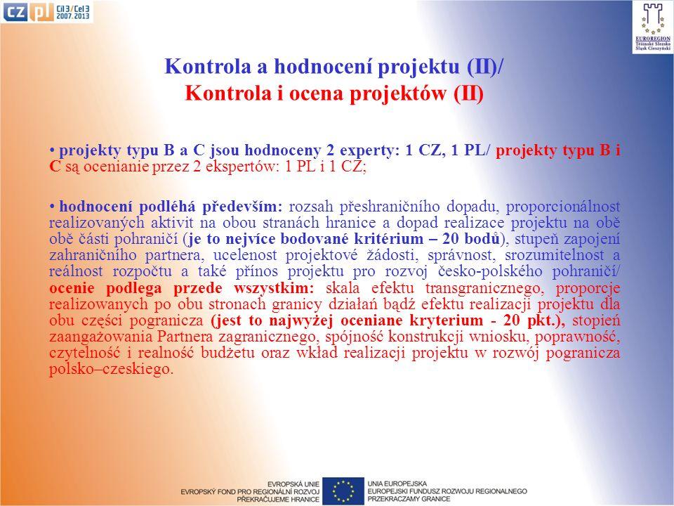 Kontrola a hodnocení projektu (II)/ Kontrola i ocena projektów (II) projekty typu B a C jsou hodnoceny 2 experty: 1 CZ, 1 PL/ projekty typu B i C są ocenianie przez 2 ekspertów: 1 PL i 1 CZ; hodnocení podléhá především: rozsah přeshraničního dopadu, proporcionálnost realizovaných aktivit na obou stranách hranice a dopad realizace projektu na obě obě části pohraničí (je to nejvíce bodované kritérium – 20 bodů), stupeň zapojení zahraničního partnera, ucelenost projektové žádosti, správnost, srozumitelnost a reálnost rozpočtu a také přínos projektu pro rozvoj česko-polského pohraničí/ ocenie podlega przede wszystkim: skala efektu transgranicznego, proporcje realizowanych po obu stronach granicy działań bądź efektu realizacji projektu dla obu części pogranicza (jest to najwyżej oceniane kryterium - 20 pkt.), stopień zaangażowania Partnera zagranicznego, spójność konstrukcji wniosku, poprawność, czytelność i realność budżetu oraz wkład realizacji projektu w rozwój pogranicza polsko–czeskiego.